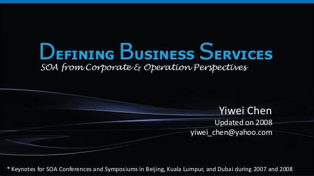 Yiwei ChenUpdated on 2008yiwei_chen@yahoo.comDEFINING BUSINESS SERVICESSOA from Corporate & Operation Perspectives* Keynot...