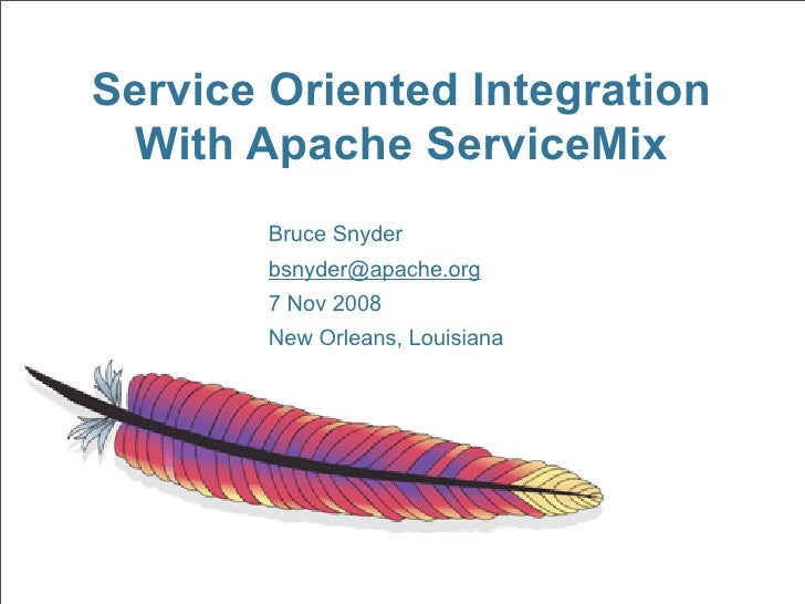Service Oriented Integration  With Apache ServiceMix         Bruce Snyder         bsnyder@apache.org         7 Nov 2008   ...