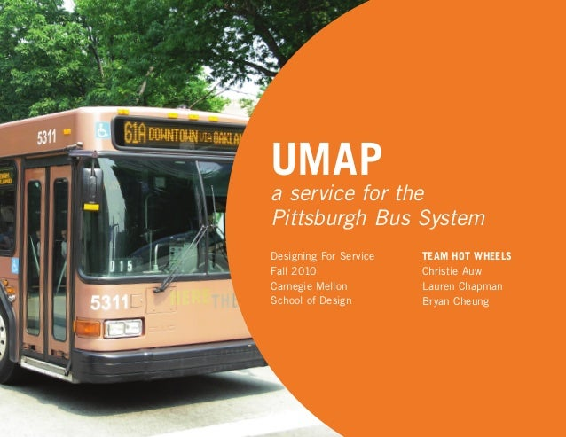 UMAP a service for the Pittsburgh Bus System TEAM HOT WHEELS Christie Auw Lauren Chapman Bryan Cheung Designing For Servic...