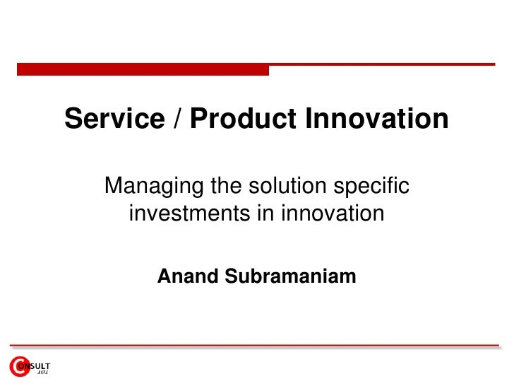 Service / Product Innovation<br />Managing the solution specific investments in innovation<br />Anand Subramaniam<br />