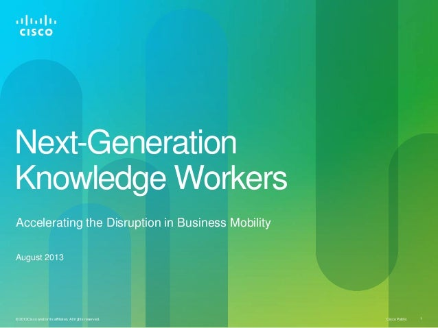 Cisco Public© 2013Cisco and/or its affiliates. All rights reserved. 1 Next-Generation Knowledge Workers Accelerating the D...