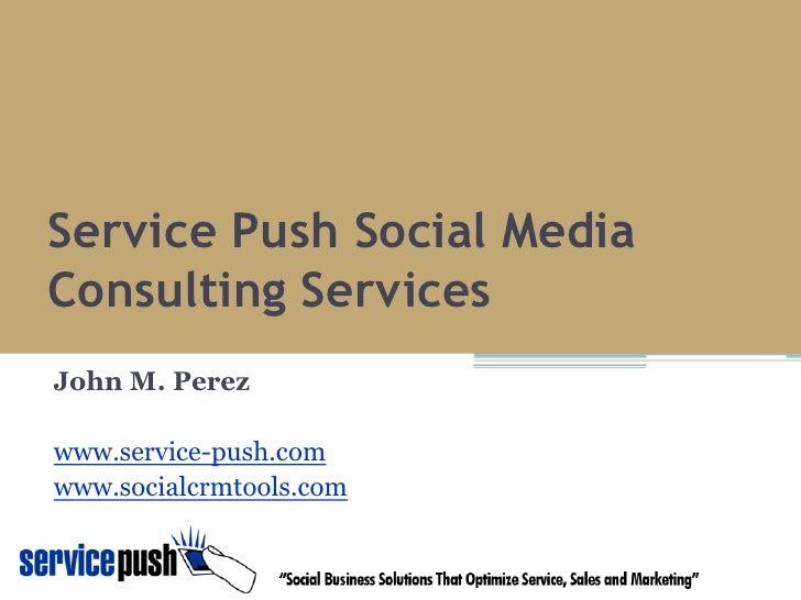 Service Push Social Media Consulting Services John M. Perez  www.service-push.com www.socialcrmtools.com