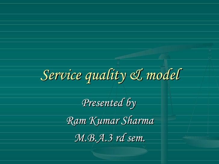 Service quality & model Presented by  Ram Kumar Sharma M.B.A.3 rd sem.