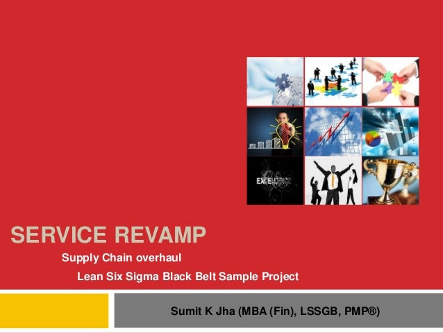 SERVICE REVAMP Supply Chain overhaul Lean Six Sigma Black Belt Sample Project Sumit K Jha (MBA (Fin), LSSGB, PMP®)
