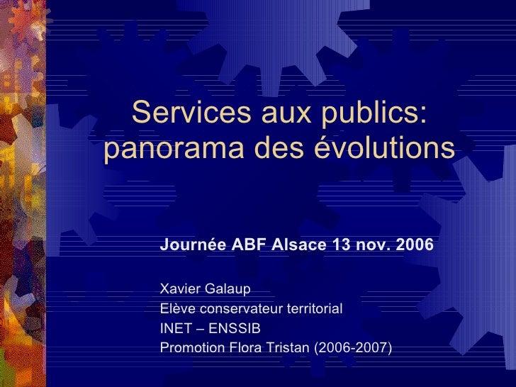 Services aux publics: panorama des évolutions Journée ABF Alsace 13 nov. 2006 Xavier Galaup Elève conservateur territorial...