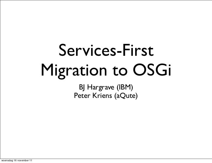 Services-First                          Migration to OSGi                               BJ Hargrave (IBM)                 ...