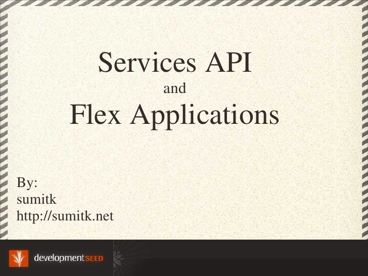 Services API and Flex Applications By: sumitk http://sumitk.net