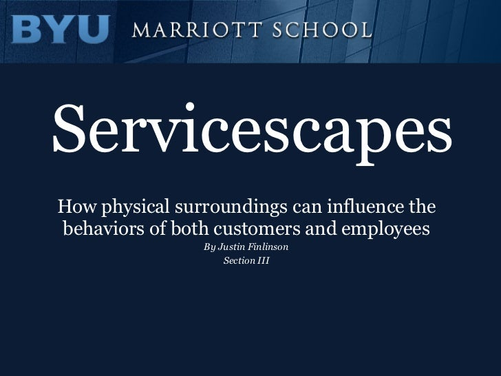 Servicescapes How physical surroundings can influence the behaviors of both customers and employees By Justin Finlinson Se...