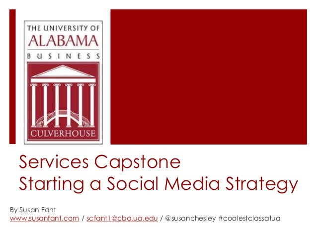 Services Capstone Starting a Social Media Strategy By Susan Fant www.susanfant.com / scfant1@cba.ua.edu / @susanchesley #c...