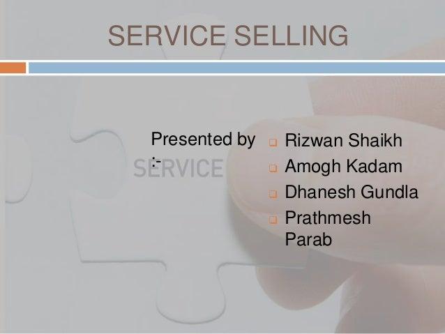 SERVICE SELLING  Presented by :-       Rizwan Shaikh Amogh Kadam Dhanesh Gundla Prathmesh Parab