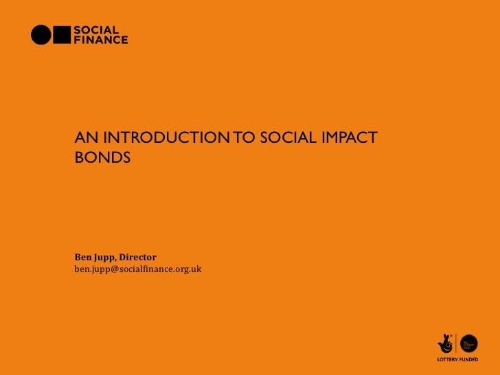 AN INTRODUCTION TO SOCIAL IMPACTBONDSBen Jupp, Directorben.jupp@socialfinance.org.uk