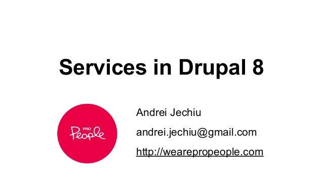 Services in Drupal 8 Andrei Jechiu andrei.jechiu@gmail.com http://wearepropeople.com