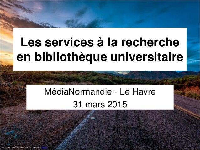 Les services à la recherche en bibliothèque universitaire MédiaNormandie - Le Havre 31 mars 2015 Last road par CEBImagery ...