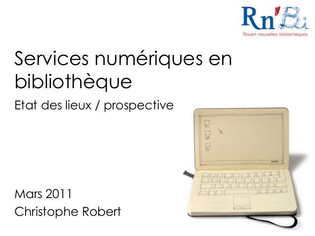 Services numériques en bibliothèque Etat des lieux / prospective Mars 2011 Christophe Robert