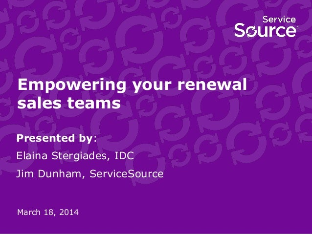 Empowering your renewal sales teams Presented by: Elaina Stergiades, IDC Jim Dunham, ServiceSource March 18, 2014