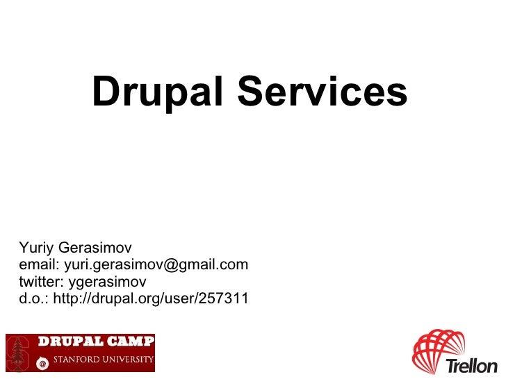 Drupal ServicesYuriy Gerasimovemail: yuri.gerasimov@gmail.comtwitter: ygerasimovd.o.: http://drupal.org/user/257311