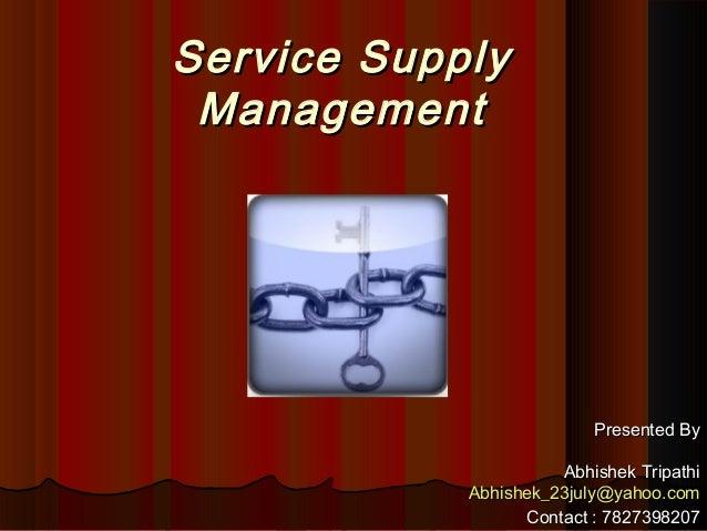 Service SupplyService SupplyManagementManagementPresented ByPresented ByAbhishek TripathiAbhishek TripathiAbhishek_23july@...