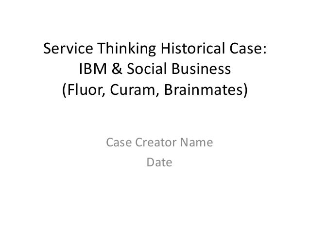 Service Thinking Historical Case: IBM & Social Business (Fluor, Curam, Brainmates) Case Creator Name Date