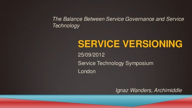 SERVICE VERSIONING 25/09/2012 Service Technology Symposium London Ignaz Wanders, Archimiddle The Balance Between Service G...