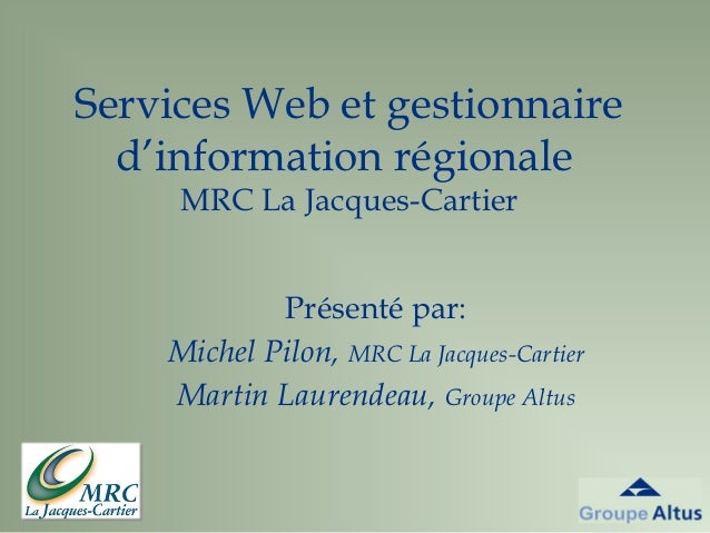 Services Web et gestionnaire  d'information régionale     MRC La Jacques-Cartier            Présenté par:    Michel Pilon,...