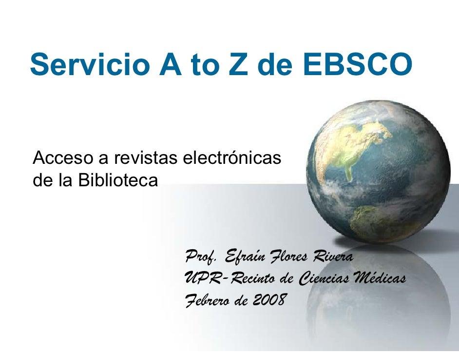Servicio A to Z de EBSCO  Acceso a revistas electrónicas de la Biblioteca                      Prof. Efraín Flores Rivera ...