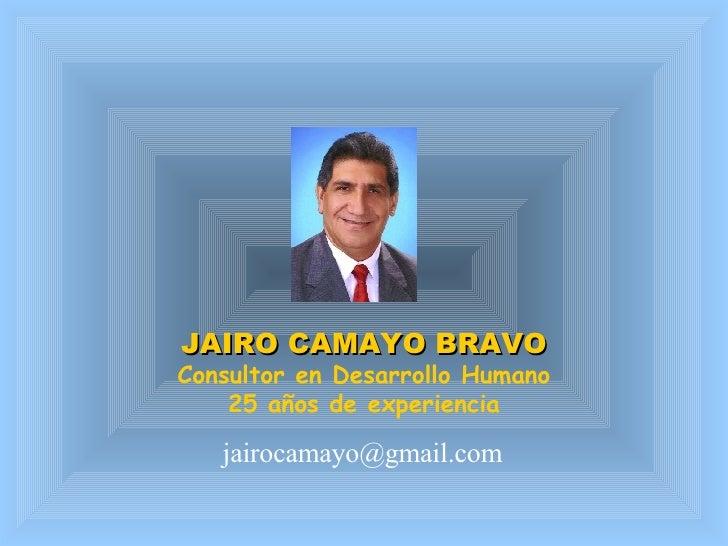 JAIRO CAMAYO BRAVO Consultor en Desarrollo Humano 25 años de experiencia [email_address]