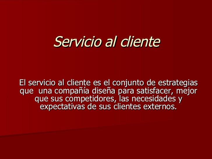 Servicio al cliente El servicio al cliente es el conjunto de estrategias que  una compañía diseña para satisfacer, mejor q...