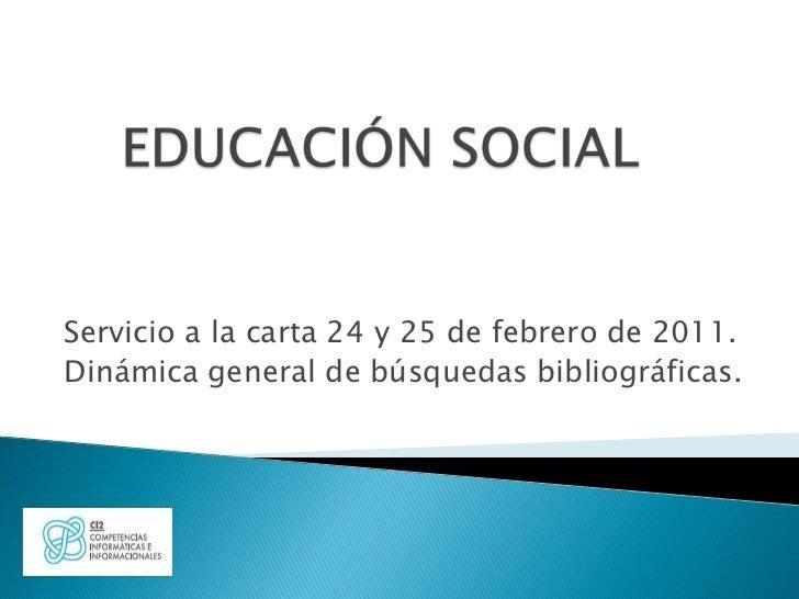 EDUCACIÓN SOCIAL<br />Servicio a la carta 24 y 25 de febrero de 2011.<br />Dinámica general de búsquedas bibliográficas.<b...