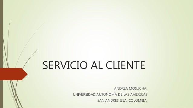 SERVICIO AL CLIENTE ANDREA MOSUCHA UNIVERSIDAD AUTONOMA DE LAS AMERICAS SAN ANDRES ISLA, COLOMBIA