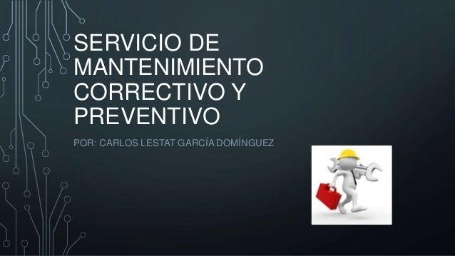 SERVICIO DE MANTENIMIENTO CORRECTIVO Y PREVENTIVO POR: CARLOS LESTAT GARCÍA DOMÍNGUEZ