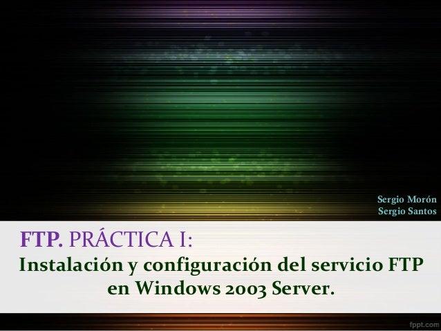 Sergio Morón                                      Sergio SantosFTP. PRÁCTICA I:Instalación y configuración del servicio FT...