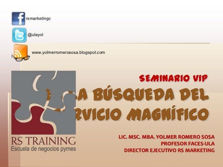 rsmarketingc<br />@ulayol<br />www.yolmerromerososa.blogspot.com<br />SEMINARIO VIP<br />EN LA BÚSQUEDA DEL SERVICIO MAGNÍ...
