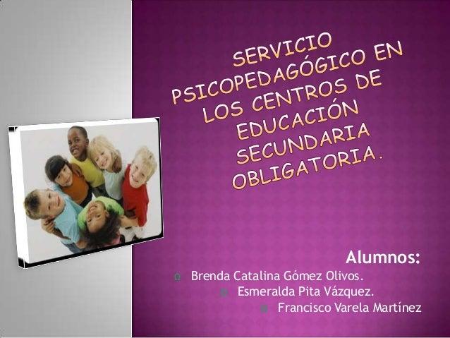 Alumnos: Ω Brenda Catalina Gómez Olivos. Ω Esmeralda Pita Vázquez. Ω Francisco Varela Martínez