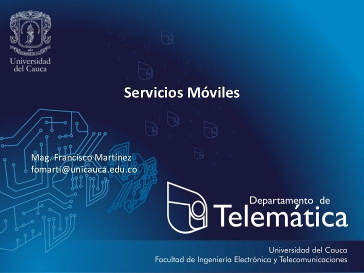 Servicios MóvilesMag. Francisco Martínezfomarti@unicauca.edu.co                                        Mag. Francisco Mart...
