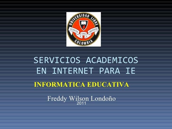 SERVICIOS ACADEMICOSEN INTERNET PARA IEINFORMATICA EDUCATIVA  Freddy Wilson Londoño           2011