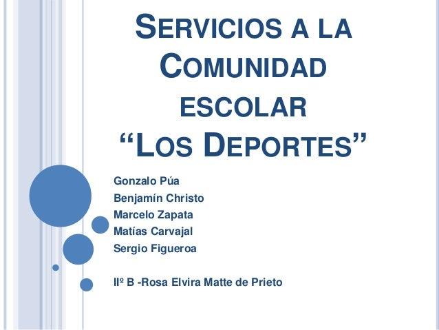 """SERVICIOS A LA  COMUNIDAD  ESCOLAR  """"LOS DEPORTES""""  Gonzalo Púa  Benjamín Christo  Marcelo Zapata  Matías Carvajal  Sergio..."""
