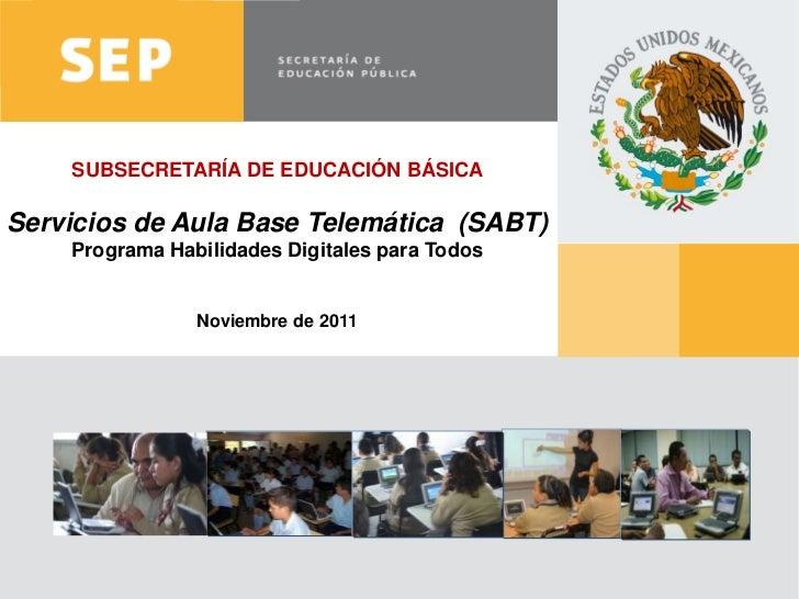 SUBSECRETARÍA DE EDUCACIÓN BÁSICAServicios de Aula Base Telemática (SABT)        Programa Habilidades Digitales para Todos...