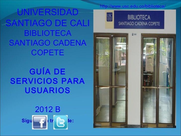 http://www.usc.edu.co/biblioteca/  UNIVERSIDADSANTIAGO DE CALI   BIBLIOTECASANTIAGO CADENA     COPETE   GUÍA DESERVICIOS P...