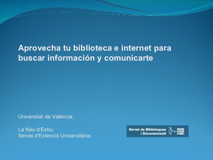 Aprovecha tu biblioteca e internet para buscar información y comunicarte Universitat de València. La Nau d'Estiu. Servei d...