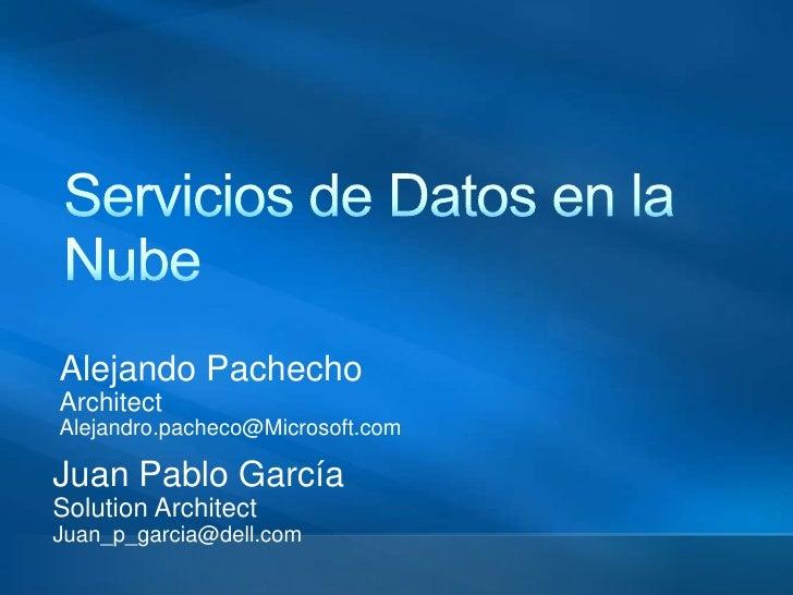 Servicios de Datos en la Nube<br />Alejando Pachecho<br />Architect<br />Alejandro.pacheco@Microsoft.com<br />Juan Pablo G...