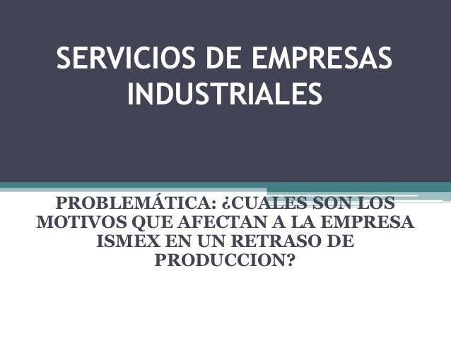 SERVICIOS DE EMPRESAS     INDUSTRIALES PROBLEMÁTICA: ¿CUALES SON LOSMOTIVOS QUE AFECTAN A LA EMPRESA     ISMEX EN UN RETRA...