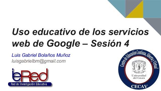 Uso educativo de los servicios web de Google – Sesión 4 Luis Gabriel Bolaños Muñoz luisgabrielbm@gmail.com