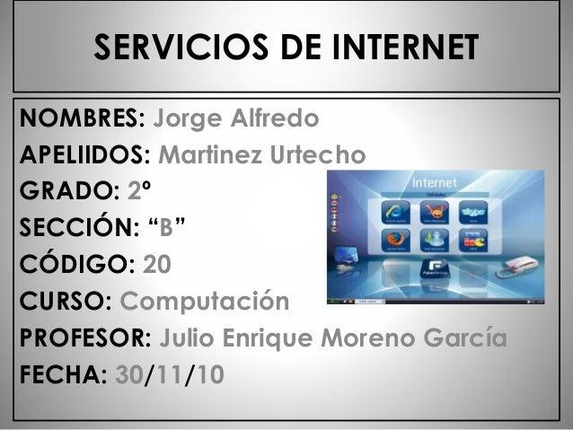 "SERVICIOS DE INTERNET NOMBRES: Jorge Alfredo APELIIDOS: Martinez Urtecho GRADO: 2º SECCIÓN: ""B"" CÓDIGO: 20 CURSO: Computac..."
