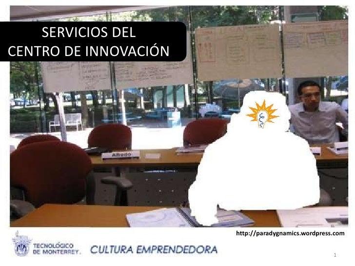 SERVICIOS DEL CENTRO DE INNOVACIÓN                                http://paradygnamics.wordpress.com CENTRO DE INNOVACIÓN ...