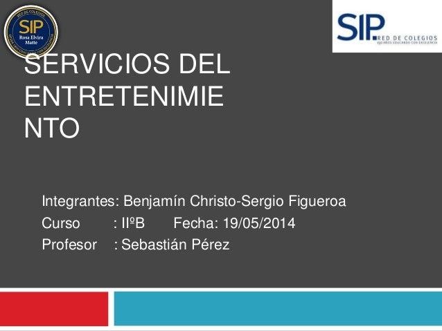 SERVICIOS DEL  ENTRETENIMIE  NTO  Integrantes: Benjamín Christo-Sergio Figueroa  Curso : IIºB Fecha: 19/05/2014  Profesor ...