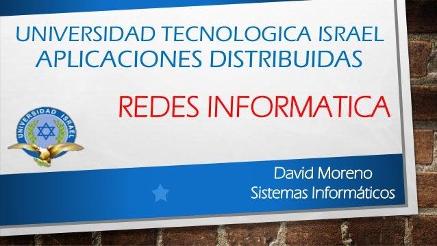 UNIVERSIDAD TECNOLOGICA ISRAELAPLICACIONES DISTRIBUIDASREDES INFORMATICADavid MorenoSistemas Informáticos