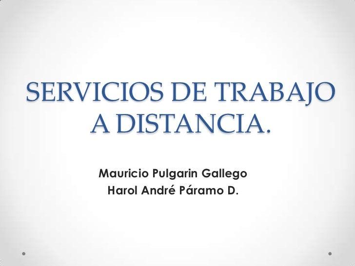 SERVICIOS DE TRABAJO A DISTANCIA.<br />Mauricio Pulgarin Gallego<br />Harol André Páramo D.<br />