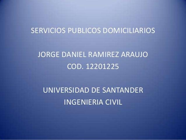 SERVICIOS PUBLICOS DOMICILIARIOS JORGE DANIEL RAMIREZ ARAUJO        COD. 12201225   UNIVERSIDAD DE SANTANDER        INGENI...
