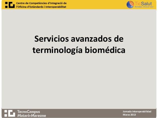 Servicios avanzados determinología biomédica                      Jornada Interoperabilidad                      Marzo 2013