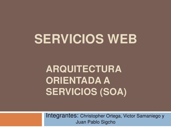 ARQUITECTURA ORIENTADA A SERVICIOS (SOA)<br />SERVICIOS WEB<br />Integrantes: Christopher Ortega, Victor Samaniego y      ...
